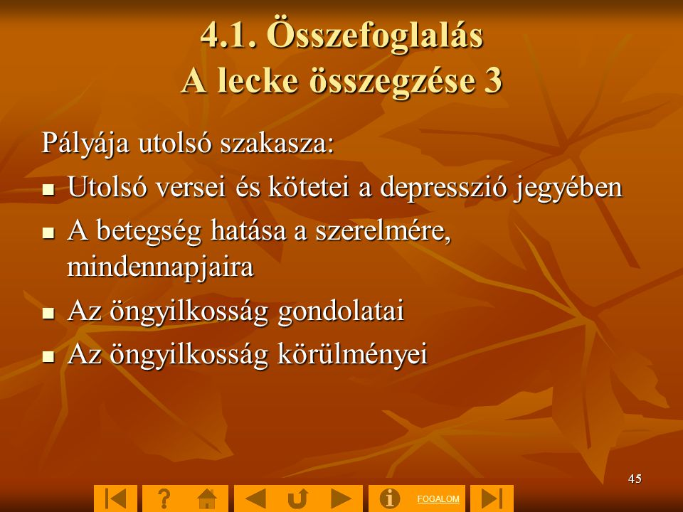 FOGALOM 45 4.1. Összefoglalás A lecke összegzése 3 Pályája utolsó szakasza: Utolsó versei és kötetei a depresszió jegyében Utolsó versei és kötetei a