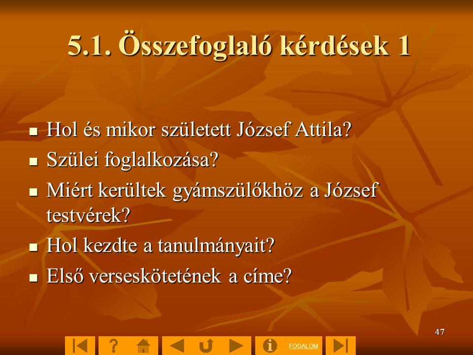 FOGALOM 47 5.1. Összefoglaló kérdések 1 Hol és mikor született József Attila? Hol és mikor született József Attila? Szülei foglalkozása? Szülei foglal