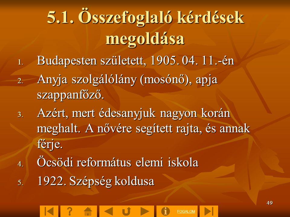 FOGALOM 49 5.1. Összefoglaló kérdések megoldása 1. Budapesten született, 1905. 04. 11.-én 2. Anyja szolgálólány (mosónő), apja szappanfőző. 3. Azért,