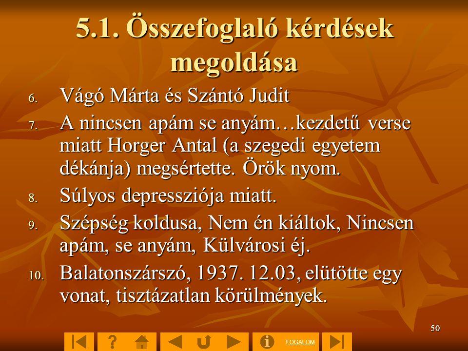 FOGALOM 50 5.1. Összefoglaló kérdések megoldása 6. Vágó Márta és Szántó Judit 7. A nincsen apám se anyám…kezdetű verse miatt Horger Antal (a szegedi e