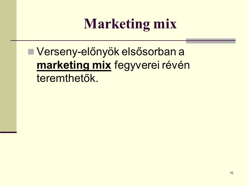 16 Marketing mix Verseny-előnyök elsősorban a marketing mix fegyverei révén teremthetők.