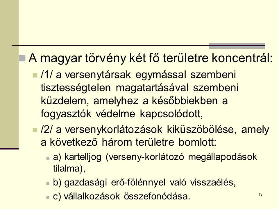 19 A magyar törvény két fő területre koncentrál: /1/ a versenytársak egymással szembeni tisztességtelen magatartásával szembeni küzdelem, amelyhez a későbbiekben a fogyasztók védelme kapcsolódott, /2/ a versenykorlátozások kiküszöbölése, amely a következő három területre bomlott: a) kartelljog (verseny-korlátozó megállapodások tilalma), b) gazdasági erő-fölénnyel való visszaélés, c) vállalkozások összefonódása.