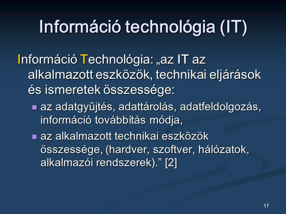 """17 Információ technológia (IT) Információ Technológia: """"az IT az alkalmazott eszközök, technikai eljárások és ismeretek összessége: az adatgyűjtés, adattárolás, adatfeldolgozás, információ továbbítás módja, az adatgyűjtés, adattárolás, adatfeldolgozás, információ továbbítás módja, az alkalmazott technikai eszközök összessége, (hardver, szoftver, hálózatok, alkalmazói rendszerek). [2] az alkalmazott technikai eszközök összessége, (hardver, szoftver, hálózatok, alkalmazói rendszerek). [2]"""
