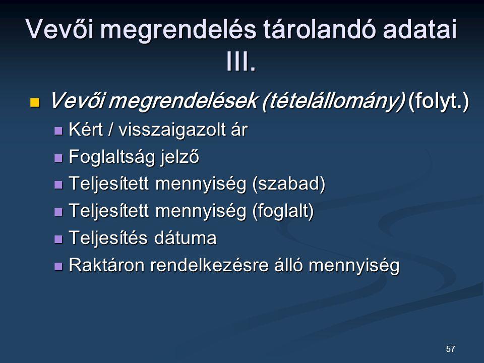 57 Vevői megrendelések (tételállomány) (folyt.) Vevői megrendelések (tételállomány) (folyt.) Kért / visszaigazolt ár Kért / visszaigazolt ár Foglaltság jelző Foglaltság jelző Teljesített mennyiség (szabad) Teljesített mennyiség (szabad) Teljesített mennyiség (foglalt) Teljesített mennyiség (foglalt) Teljesítés dátuma Teljesítés dátuma Raktáron rendelkezésre álló mennyiség Raktáron rendelkezésre álló mennyiség Vevői megrendelés tárolandó adatai III.