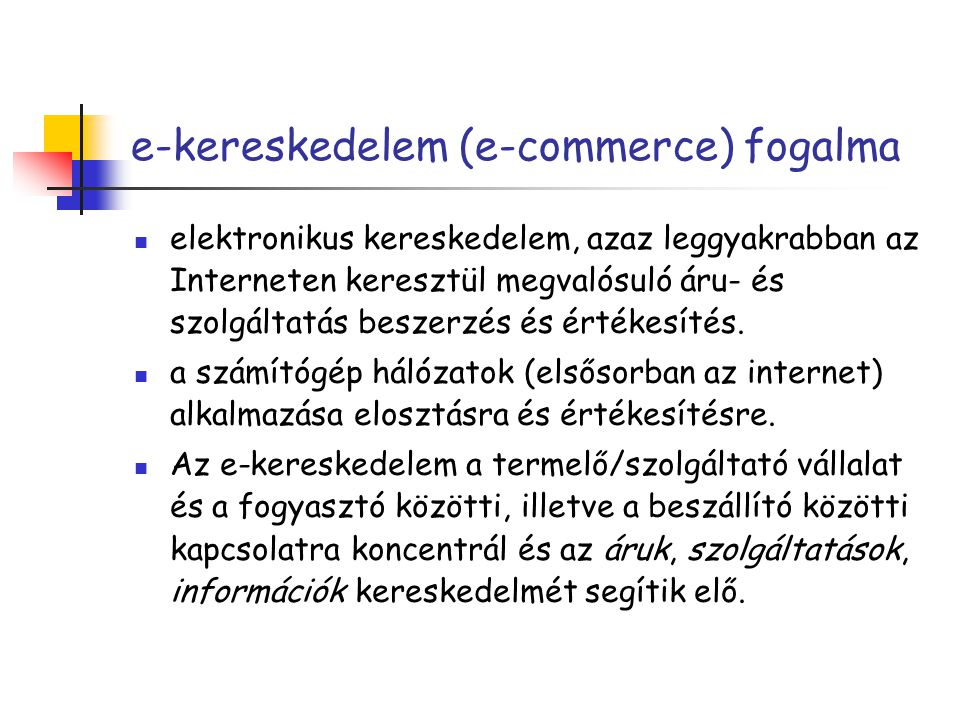 e-kereskedelem (e-commerce) fogalma elektronikus kereskedelem, azaz leggyakrabban az Interneten keresztül megvalósuló áru- és szolgáltatás beszerzés é