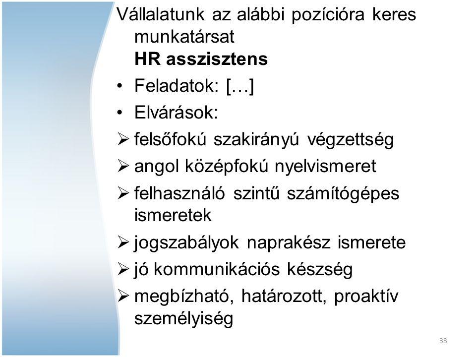 33 Vállalatunk az alábbi pozícióra keres munkatársat HR asszisztens Feladatok: […] Elvárások:  felsőfokú szakirányú végzettség  angol középfokú nyel