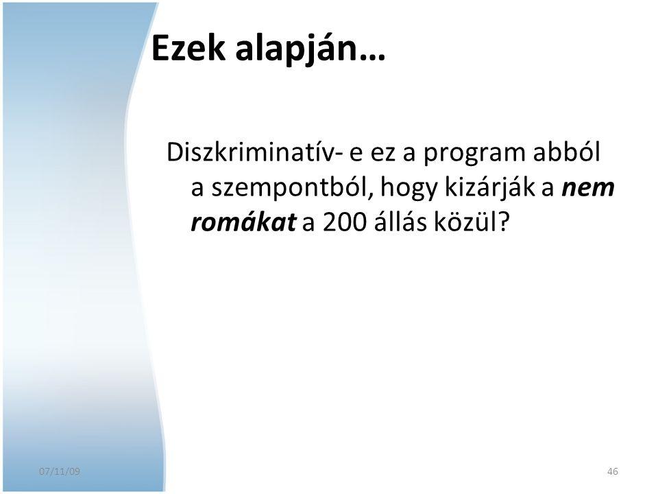 07/11/09 Ezek alapján… Diszkriminatív- e ez a program abból a szempontból, hogy kizárják a nem romákat a 200 állás közül? 46
