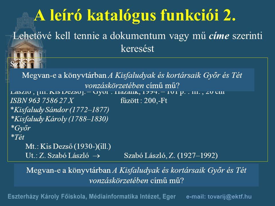 e-mail: tovarij@ektf.hu A leíró katalógus funkciói 1. Ugyanannak a szerzőnek a műveit egy helyen, a szerző neve alatt kell összegyűjtenie Sz 18 Szabó