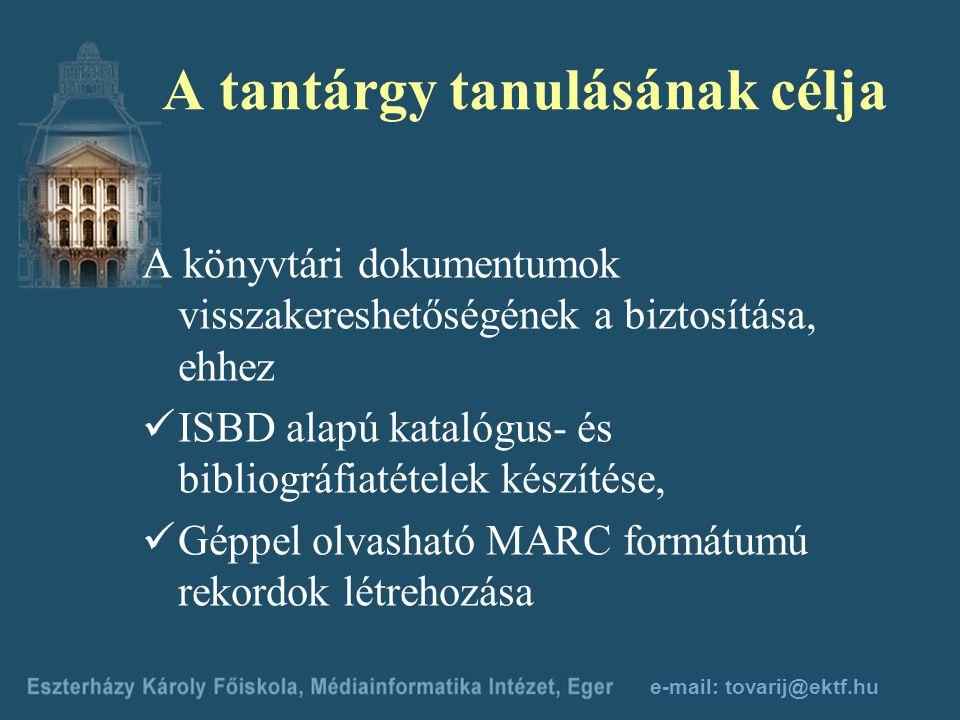 e-mail: tovarij@ektf.hu A tantárgy tanulásának célja A könyvtári dokumentumok visszakereshetőségének a biztosítása, ehhez ISBD alapú katalógus- és bibliográfiatételek készítése, Géppel olvasható MARC formátumú rekordok létrehozása