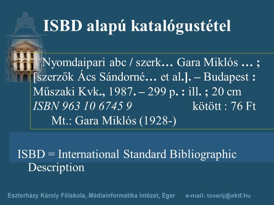 e-mail: tovarij@ektf.hu ISBD alapú katalógustétel Nyomdaipari abc / szerk… Gara Miklós … ; [szerzők Ács Sándorné… et al.].