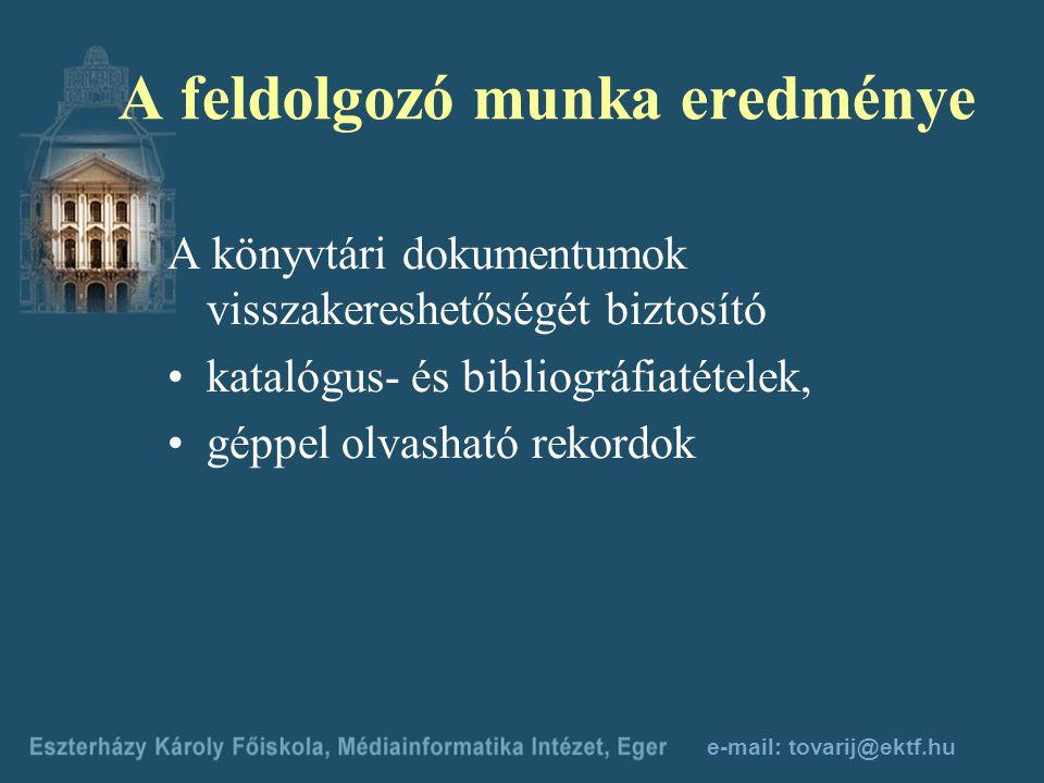 e-mail: tovarij@ektf.hu A feldolgozó munka eredménye A könyvtári dokumentumok visszakereshetőségét biztosító katalógus- és bibliográfiatételek, géppel olvasható rekordok