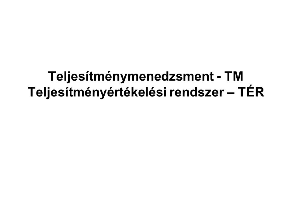 Teljesítménymenedzsment - TM Teljesítményértékelési rendszer – TÉR