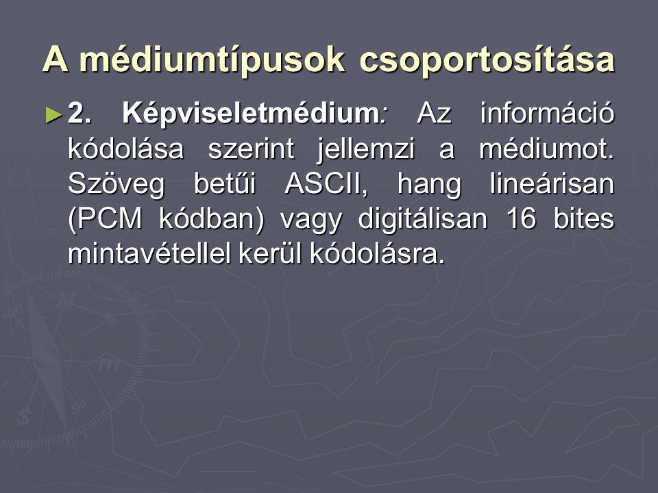 A médiumtípusok csoportosítása ► 2. Képviseletmédium: Az információ kódolása szerint jellemzi a médiumot. Szöveg betűi ASCII, hang lineárisan (PCM kód