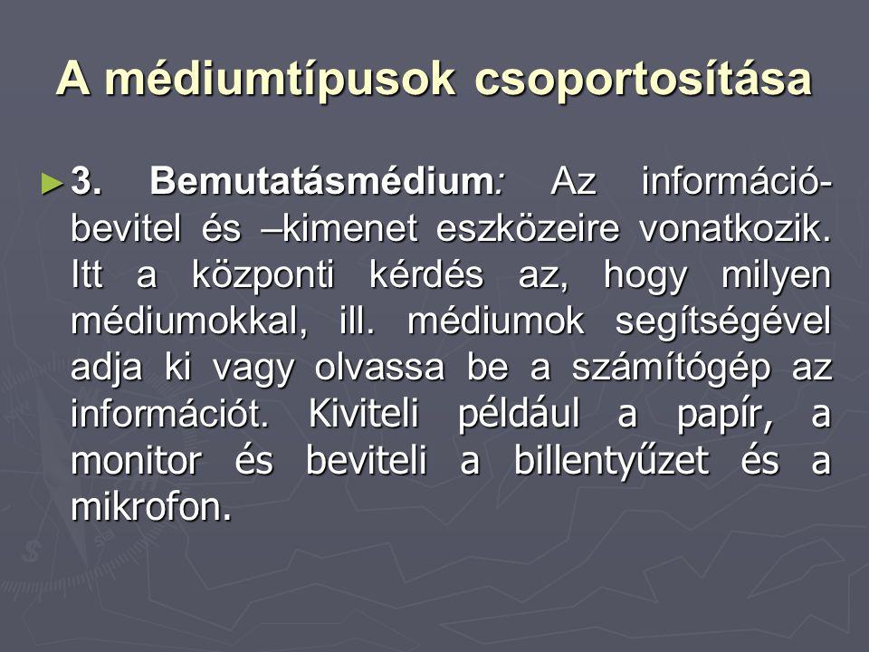A médiumtípusok csoportosítása ► 3. Bemutatásmédium: Az információ- bevitel és –kimenet eszközeire vonatkozik. Itt a központi kérdés az, hogy milyen m