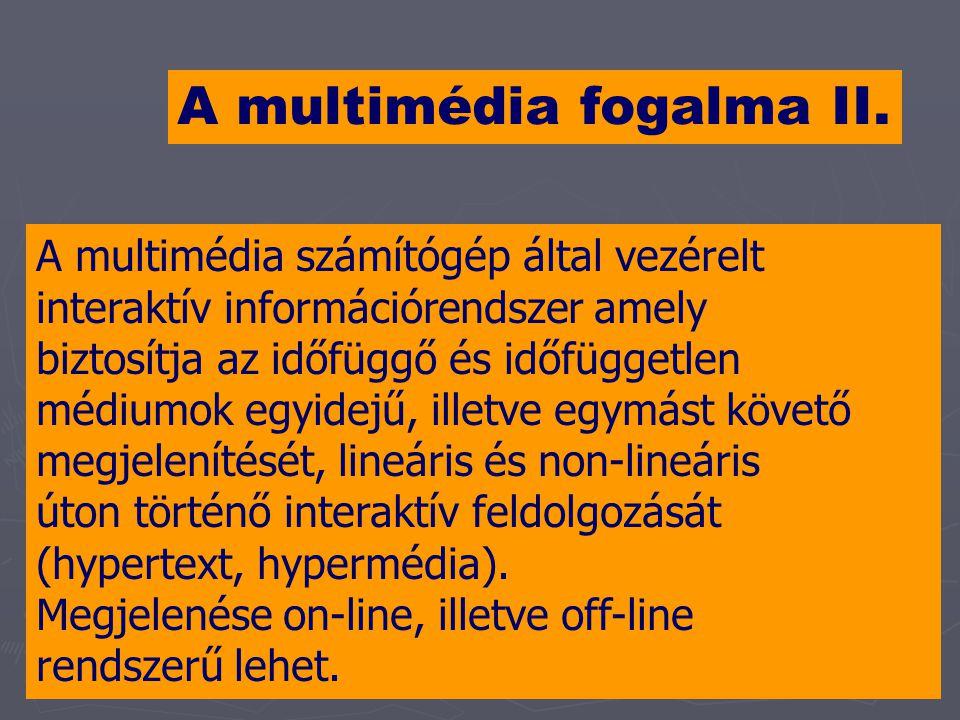 A multimédia fogalma II. A multimédia számítógép által vezérelt interaktív információrendszer amely biztosítja az időfüggő és időfüggetlen médiumok eg