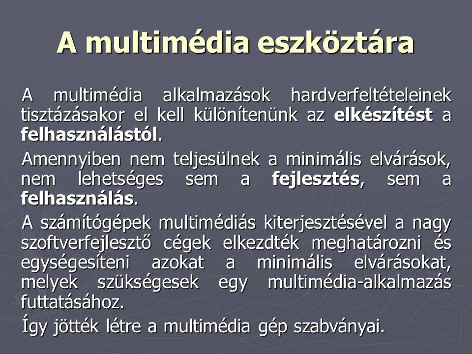 A multimédia eszköztára A multimédia alkalmazások hardverfeltételeinek tisztázásakor el kell különítenünk az elkészítést a felhasználástól. Amennyiben