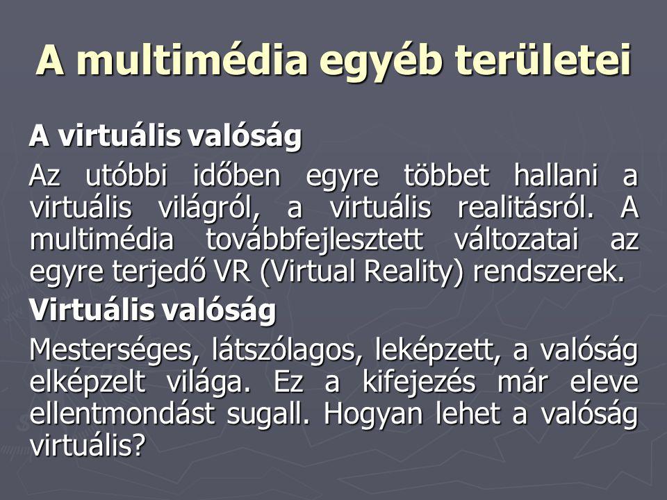 A multimédia egyéb területei A virtuális valóság Az utóbbi időben egyre többet hallani a virtuális világról, a virtuális realitásról. A multimédia tov