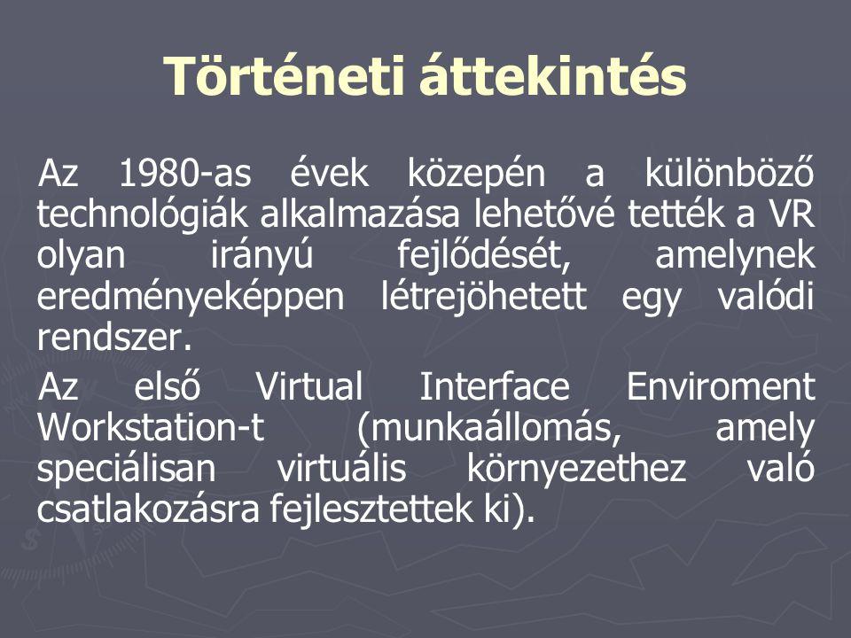Történeti áttekintés Az 1980-as évek közepén a különböző technológiák alkalmazása lehetővé tették a VR olyan irányú fejlődését, amelynek eredményeképp