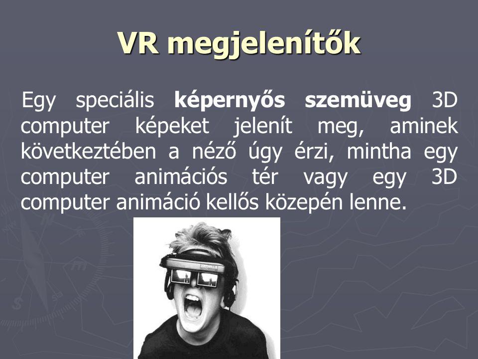 VR megjelenítők Egy speciális képernyős szemüveg 3D computer képeket jelenít meg, aminek következtében a néző úgy érzi, mintha egy computer animációs