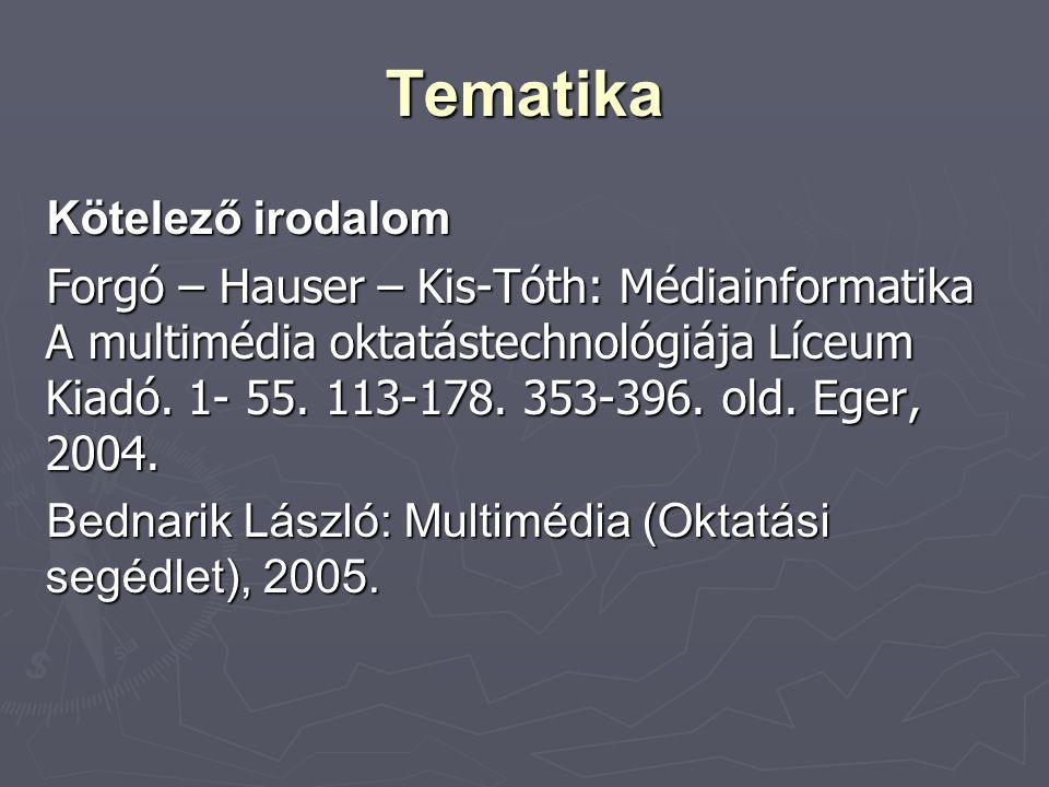 Tematika Kötelező irodalom Forgó – Hauser – Kis-Tóth: Médiainformatika A multimédia oktatástechnológiája Líceum Kiadó. 1- 55. 113-178. 353-396. old. E