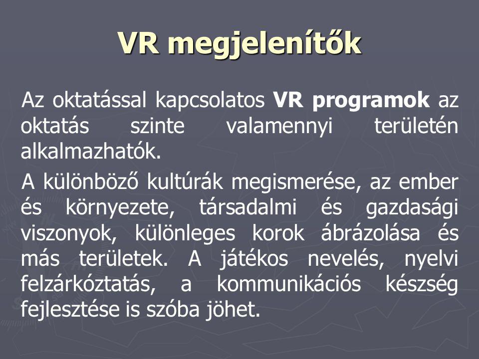 VR megjelenítők Az oktatással kapcsolatos VR programok az oktatás szinte valamennyi területén alkalmazhatók. A különböző kultúrák megismerése, az embe