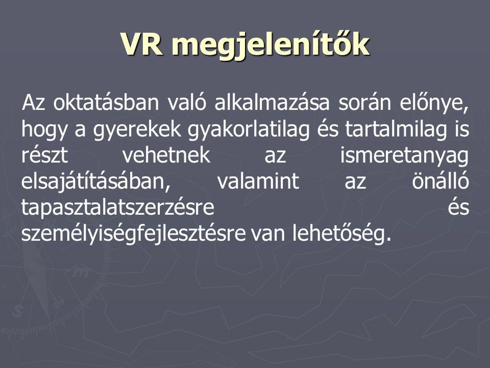 VR megjelenítők Az oktatásban való alkalmazása során előnye, hogy a gyerekek gyakorlatilag és tartalmilag is részt vehetnek az ismeretanyag elsajátítá
