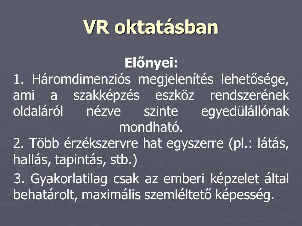 VR oktatásban Előnyei: 1. Háromdimenziós megjelenítés lehetősége, ami a szakképzés eszköz rendszerének oldaláról nézve szinte egyedülállónak mondható.