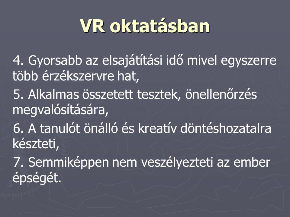 VR oktatásban 4. Gyorsabb az elsajátítási idő mivel egyszerre több érzékszervre hat, 5. Alkalmas összetett tesztek, önellenőrzés megvalósítására, 6. A