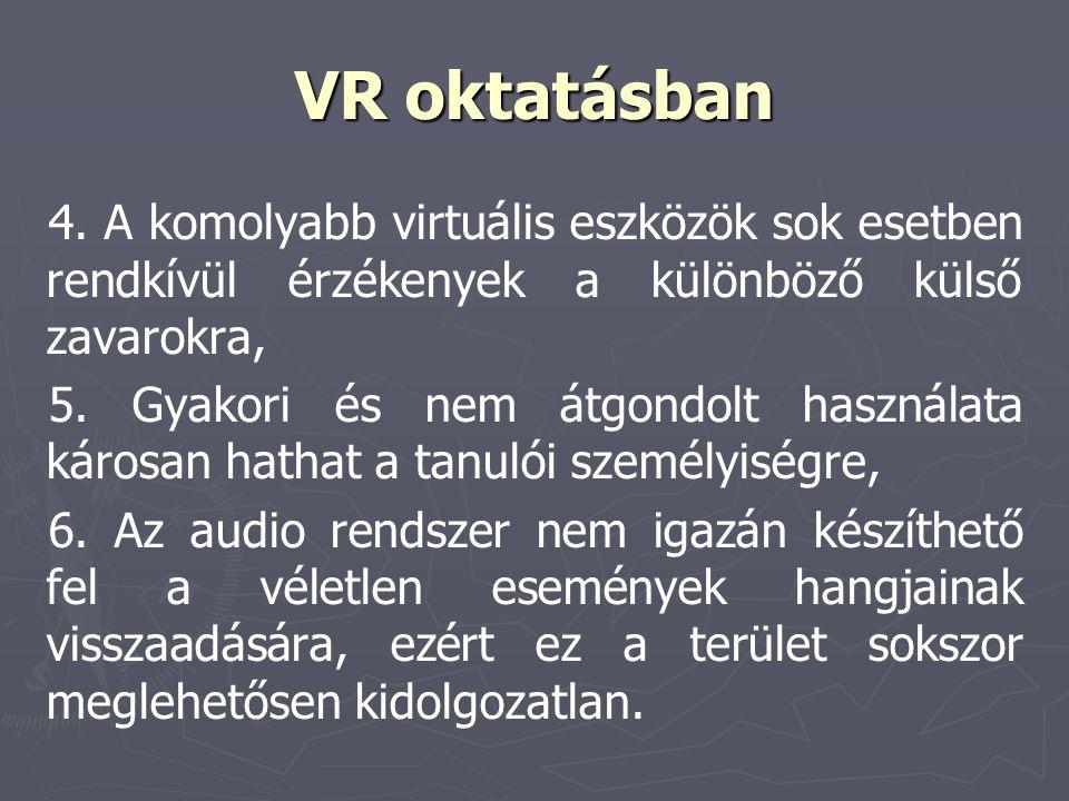 VR oktatásban 4. A komolyabb virtuális eszközök sok esetben rendkívül érzékenyek a különböző külső zavarokra, 5. Gyakori és nem átgondolt használata k