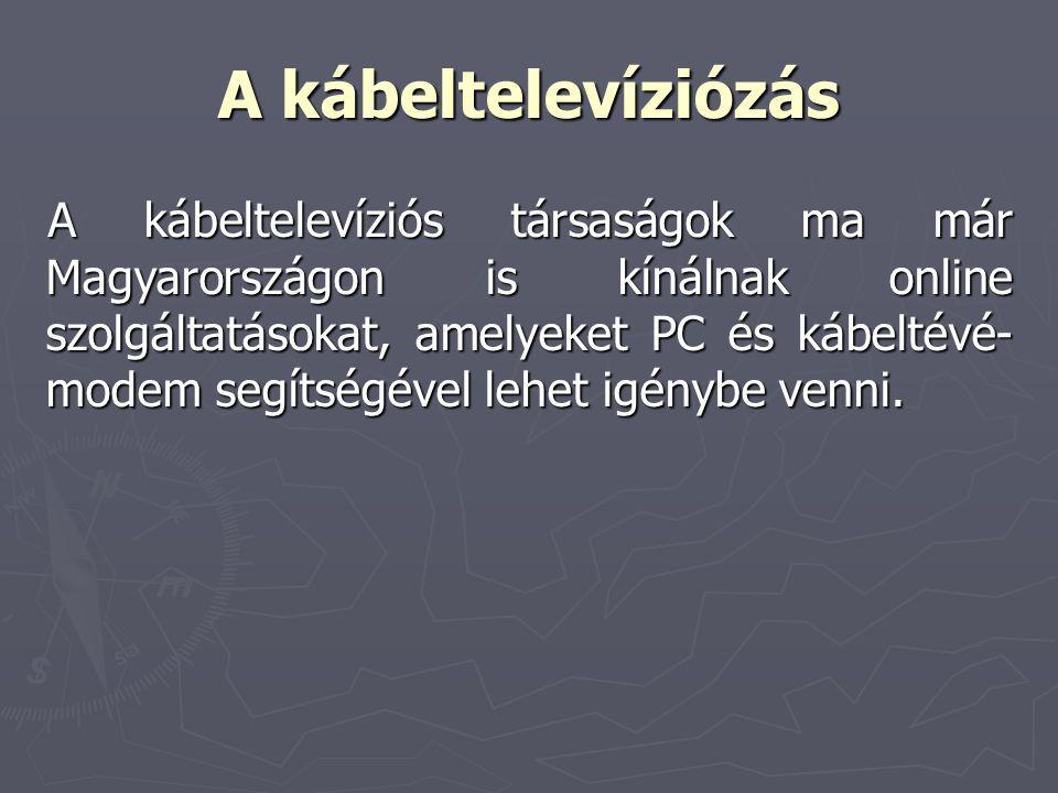 A kábeltelevíziózás A kábeltelevíziós társaságok ma már Magyarországon is kínálnak online szolgáltatásokat, amelyeket PC és kábeltévé- modem segítségé