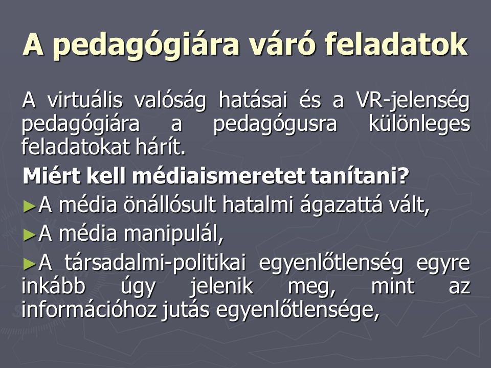 A pedagógiára váró feladatok A virtuális valóság hatásai és a VR-jelenség pedagógiára a pedagógusra különleges feladatokat hárít. Miért kell médiaisme