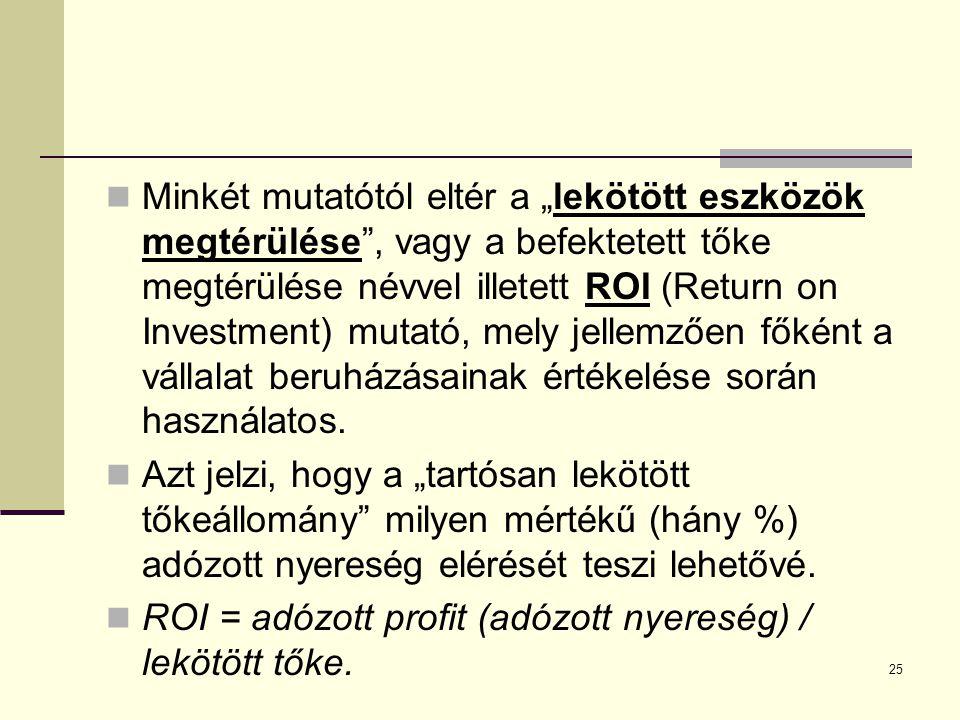 """25 Minkét mutatótól eltér a """"lekötött eszközök megtérülése , vagy a befektetett tőke megtérülése névvel illetett ROI (Return on Investment) mutató, mely jellemzően főként a vállalat beruházásainak értékelése során használatos."""