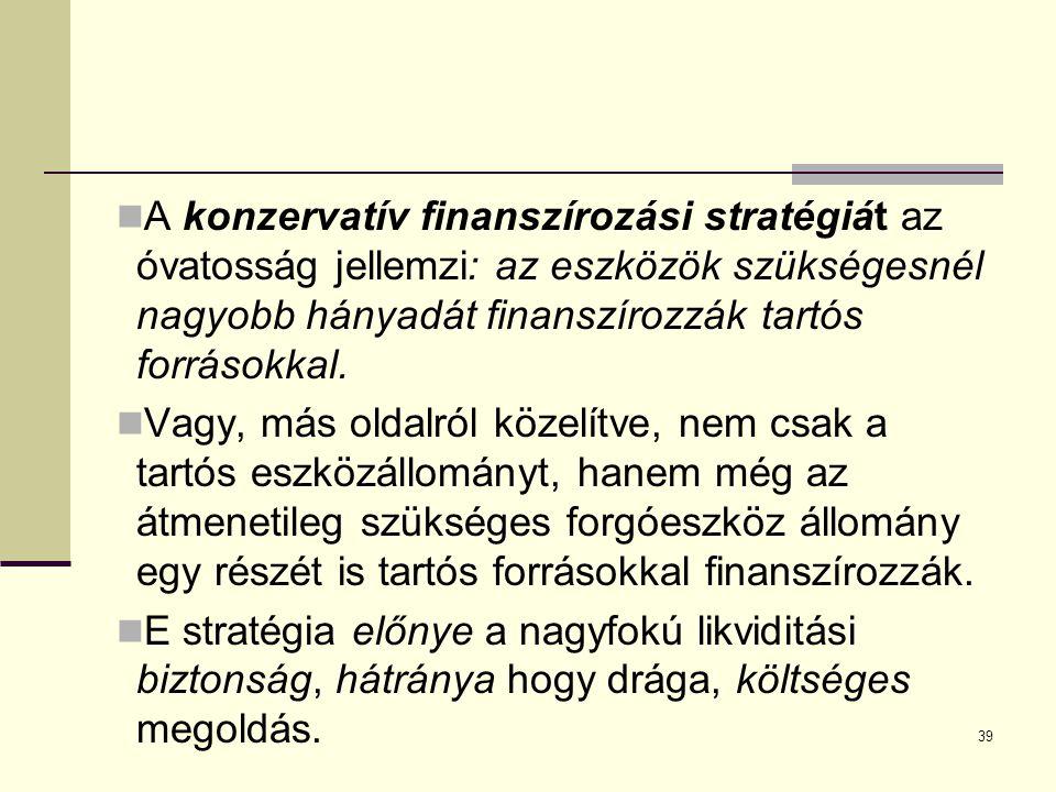 39 A konzervatív finanszírozási stratégiát az óvatosság jellemzi: az eszközök szükségesnél nagyobb hányadát finanszírozzák tartós forrásokkal.