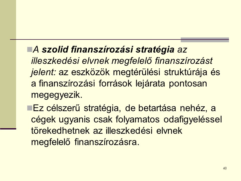 40 A szolid finanszírozási stratégia az illeszkedési elvnek megfelelő finanszírozást jelent: az eszközök megtérülési struktúrája és a finanszírozási források lejárata pontosan megegyezik.