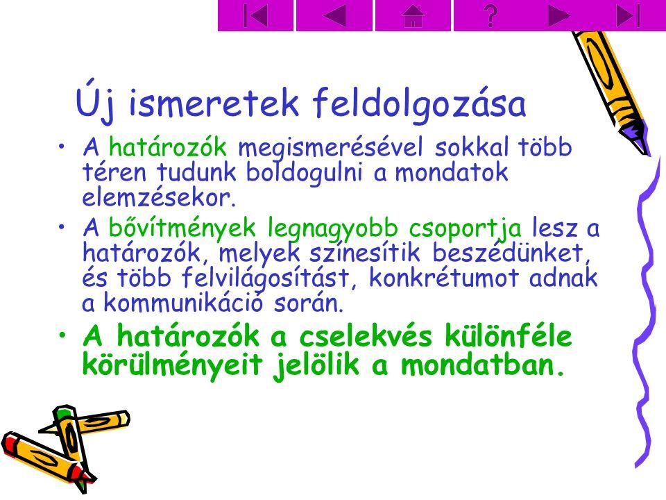 Új ismeretek feldolgozása A határozók megismerésével sokkal több téren tudunk boldogulni a mondatok elemzésekor. A bővítmények legnagyobb csoportja le
