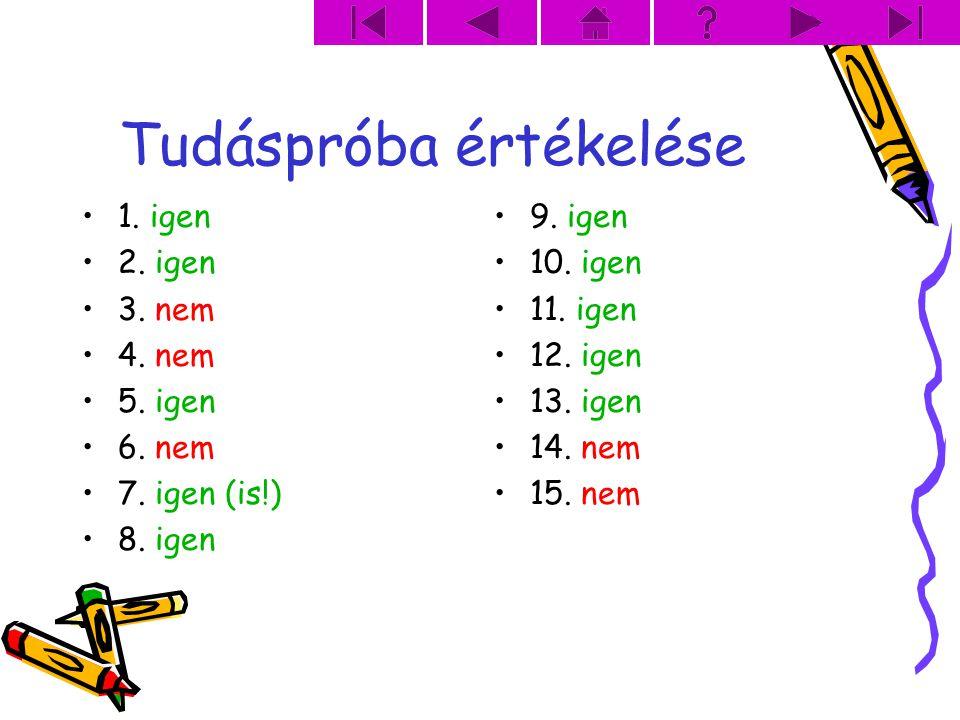 Tudáspróba értékelése 1. igen 2. igen 3. nem 4. nem 5. igen 6. nem 7. igen (is!) 8. igen 9. igen 10. igen 11. igen 12. igen 13. igen 14. nem 15. nem