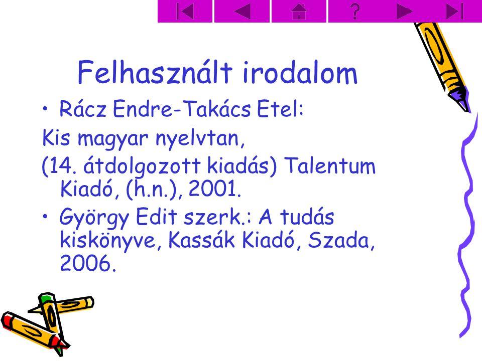 Felhasznált irodalom Rácz Endre-Takács Etel: Kis magyar nyelvtan, (14. átdolgozott kiadás) Talentum Kiadó, (h.n.), 2001. György Edit szerk.: A tudás k