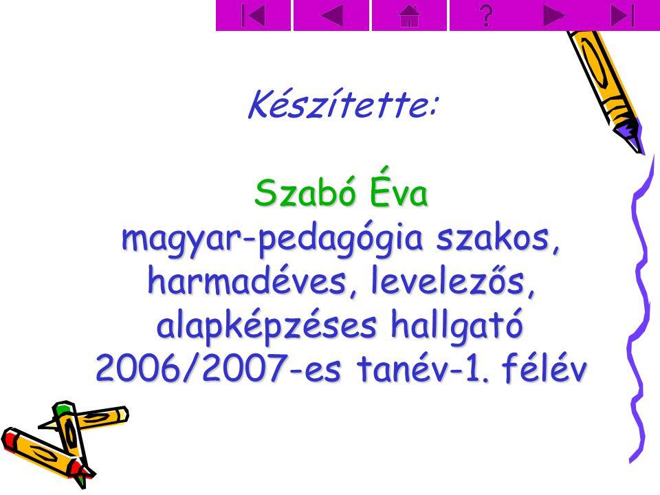 Készítette: Szabó Éva magyar-pedagógia szakos, harmadéves, levelezős, alapképzéses hallgató 2006/2007-es tanév-1. félév