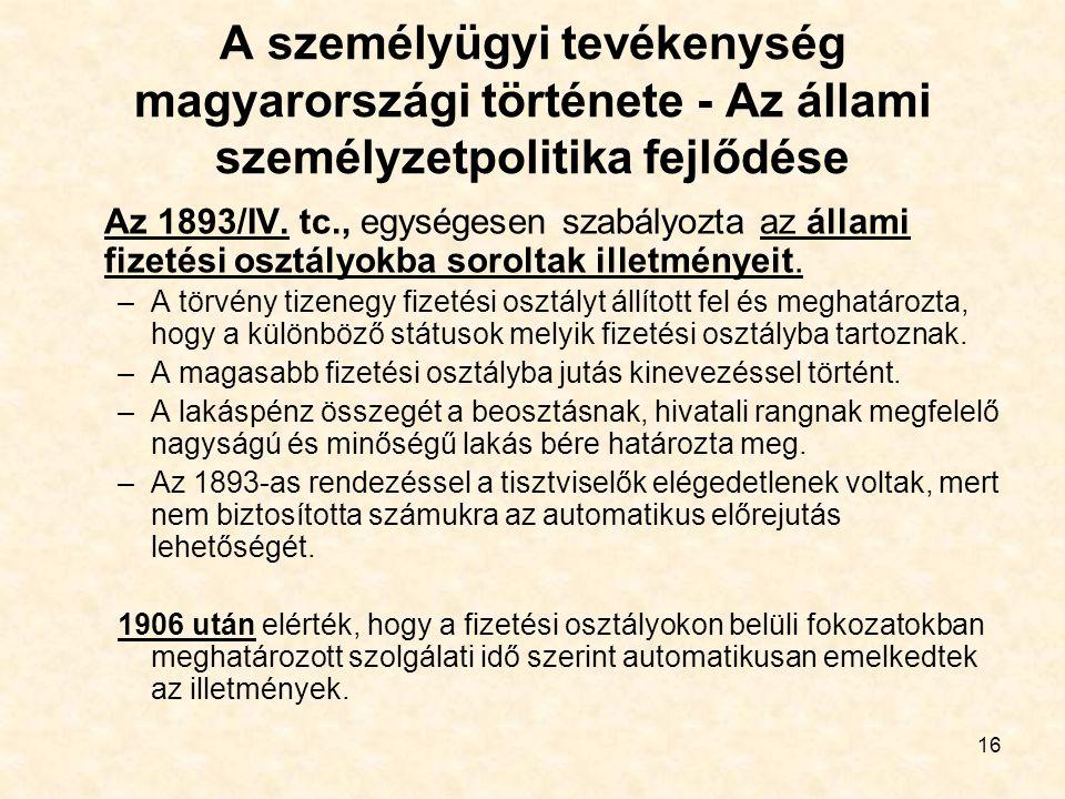16 A személyügyi tevékenység magyarországi története - Az állami személyzetpolitika fejlődése Az 1893/IV. tc., egységesen szabályozta az állami fizeté