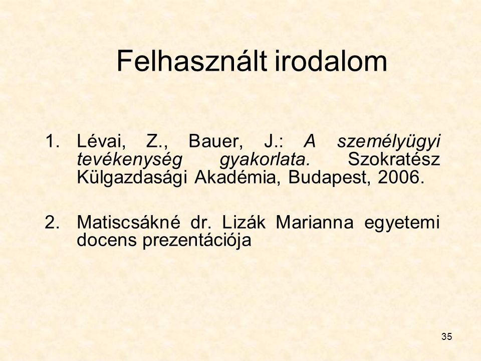 35 Felhasznált irodalom 1.Lévai, Z., Bauer, J.: A személyügyi tevékenység gyakorlata. Szokratész Külgazdasági Akadémia, Budapest, 2006. 2.Matiscsákné