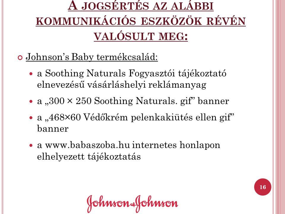 A JOGSÉRTÉS AZ ALÁBBI KOMMUNIKÁCIÓS ESZKÖZÖK RÉVÉN VALÓSULT MEG : Johnson's Baby termékcsalád: a Soothing Naturals Fogyasztói tájékoztató elnevezésű v