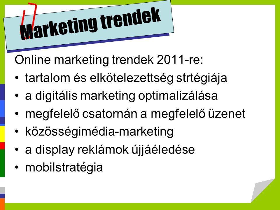Marketing trendek Online marketing trendek 2011-re: tartalom és elkötelezettség strtégiája a digitális marketing optimalizálása megfelelő csatornán a