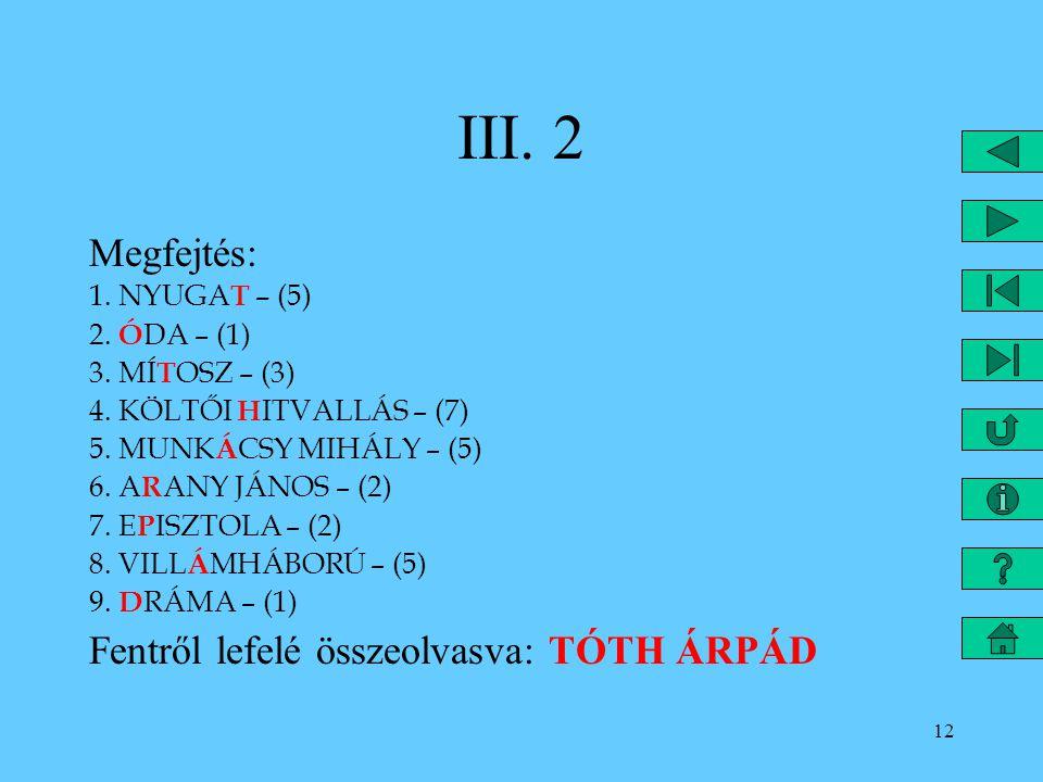 12 III. 2 Megfejtés: 1. NYUGA T – (5) 2. Ó DA – (1) 3. MÍ T OSZ – (3) 4. KÖLTŐI H ITVALLÁS – (7) 5. MUNK Á CSY MIHÁLY – (5) 6. A R ANY JÁNOS – (2) 7.