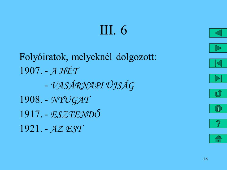 16 III. 6 Folyóiratok, melyeknél dolgozott: 1907. - A HÉT - VASÁRNAPI ÚJSÁG 1908. - NYUGAT 1917. - ESZTENDŐ 1921. - AZ EST