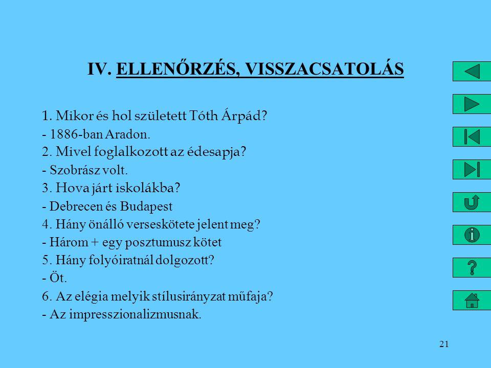 21 IV. ELLENŐRZÉS, VISSZACSATOLÁS 1. Mikor és hol született Tóth Árpád? - 1886-ban Aradon. 2. Mivel foglalkozott az édesapja? - Szobrász volt. 3. Hova