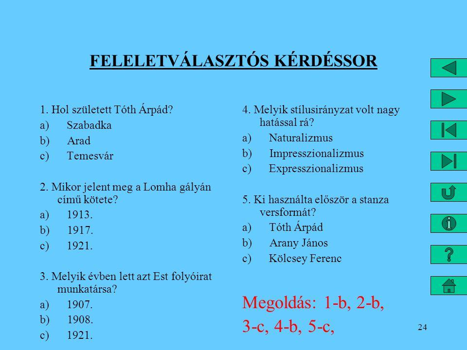 24 FELELETVÁLASZTÓS KÉRDÉSSOR 1. Hol született Tóth Árpád? a) Szabadka b) Arad c) Temesvár 2. Mikor jelent meg a Lomha gályán című kötete? a) 1913. b)