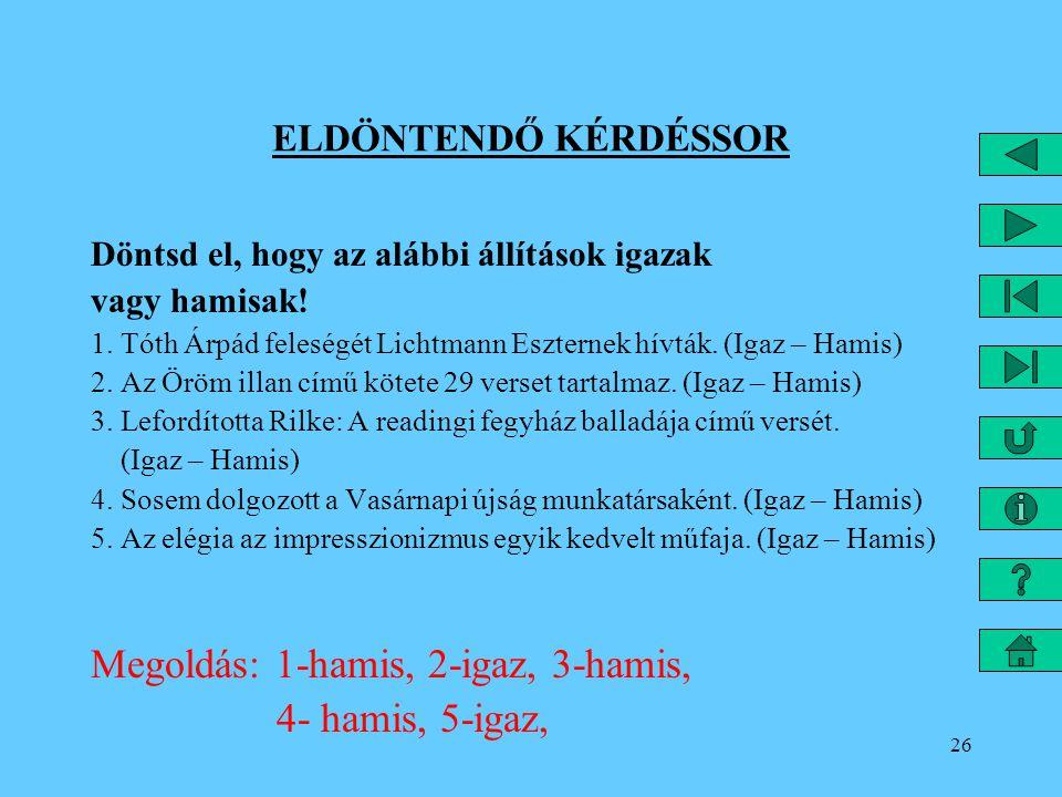 26 ELDÖNTENDŐ KÉRDÉSSOR Döntsd el, hogy az alábbi állítások igazak vagy hamisak! 1. Tóth Árpád feleségét Lichtmann Eszternek hívták. (Igaz – Hamis) 2.