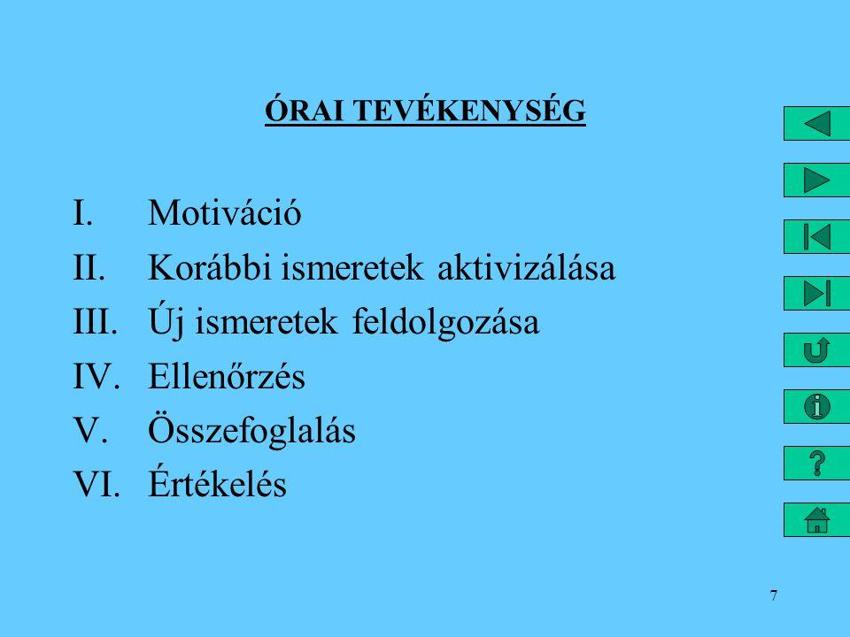 7 ÓRAI TEVÉKENYSÉG I.Motiváció II.Korábbi ismeretek aktivizálása III.Új ismeretek feldolgozása IV.Ellenőrzés V.Összefoglalás VI.Értékelés