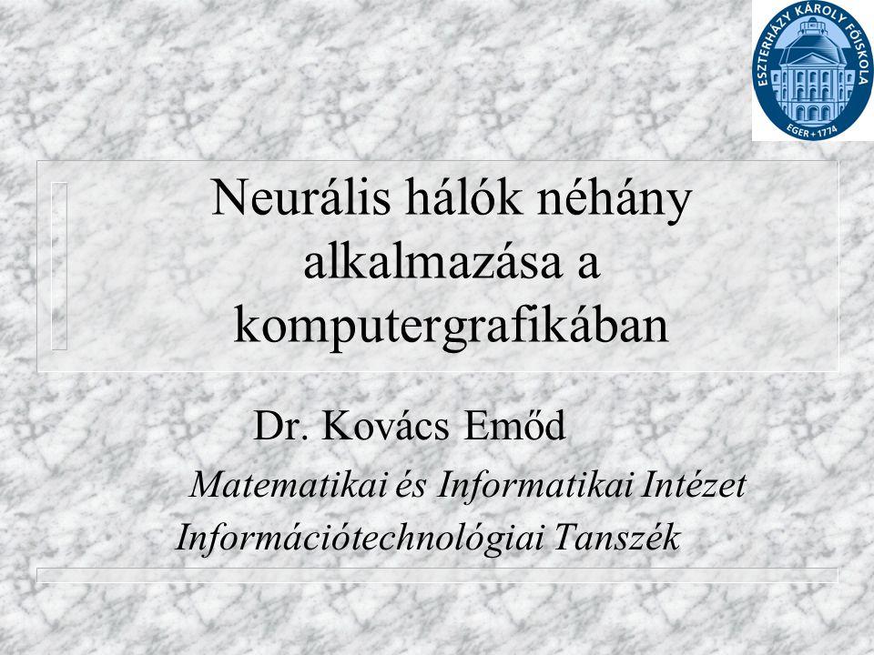 Neurális hálók néhány alkalmazása a komputergrafikában Dr. Kovács Emőd Matematikai és Informatikai Intézet Információtechnológiai Tanszék