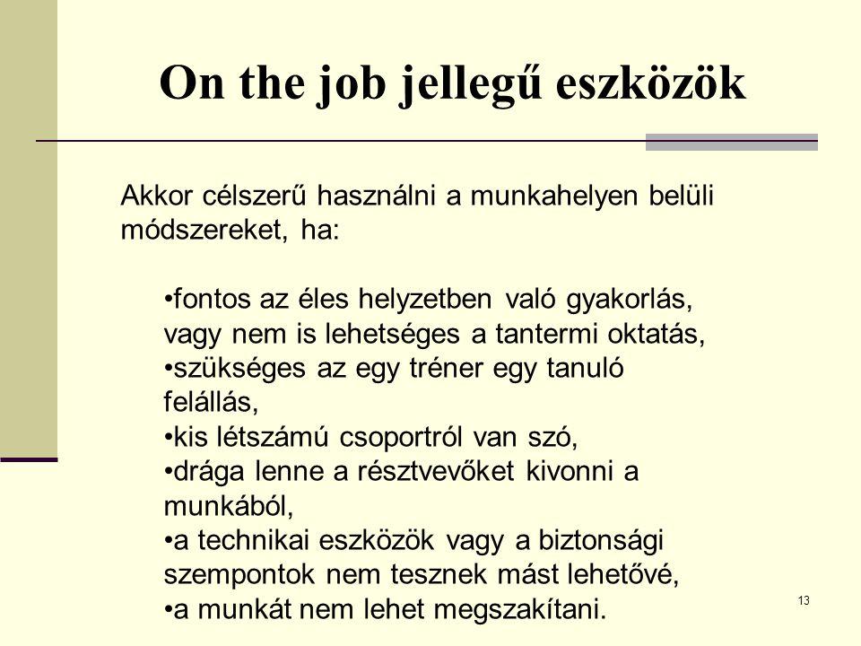 13 On the job jellegű eszközök Akkor célszerű használni a munkahelyen belüli módszereket, ha: fontos az éles helyzetben való gyakorlás, vagy nem is lehetséges a tantermi oktatás, szükséges az egy tréner egy tanuló felállás, kis létszámú csoportról van szó, drága lenne a résztvevőket kivonni a munkából, a technikai eszközök vagy a biztonsági szempontok nem tesznek mást lehetővé, a munkát nem lehet megszakítani.